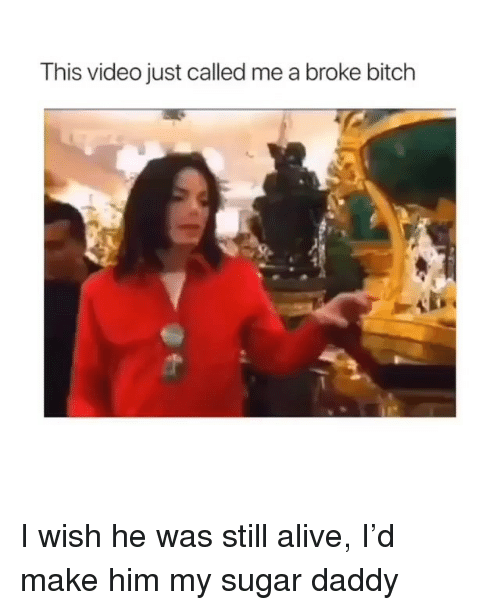 Alive, Bitch, and Sugar: This video just called me a broke bitch I wish he was still alive, I'd make him my sugar daddy