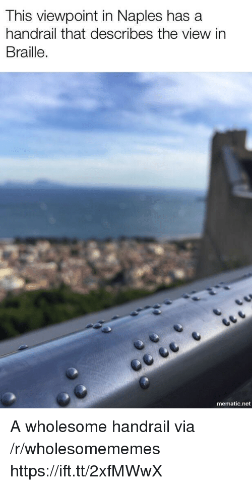 The View, Wholesome, and Net: This viewpoint in Naples has a  handrail that describes the view in  Braille.  mematic.net A wholesome handrail via /r/wholesomememes https://ift.tt/2xfMWwX