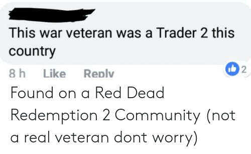 Community, Red Dead Redemption, and Red Dead: This war veteran was a Trader 2 this  country  8 h Like Reply  2 Found on a Red Dead Redemption 2 Community (not a real veteran dont worry)