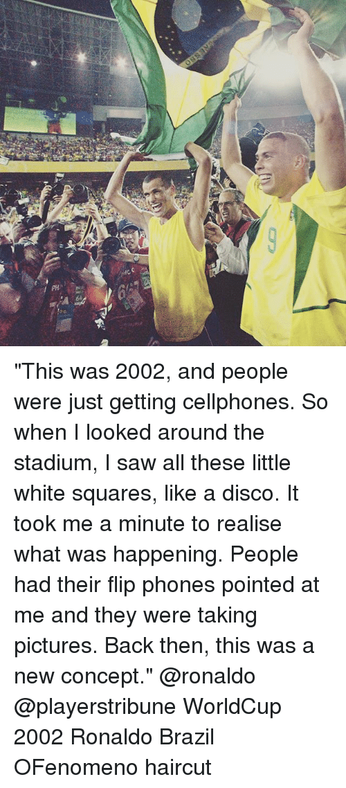 """cellphones: """"This was 2002, and people were just getting cellphones. So when I looked around the stadium, I saw all these little white squares, like a disco. It took me a minute to realise what was happening. People had their flip phones pointed at me and they were taking pictures. Back then, this was a new concept."""" @ronaldo @playerstribune WorldCup 2002 Ronaldo Brazil OFenomeno haircut"""