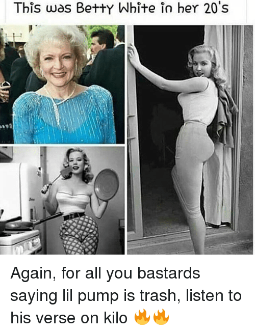 betty white: This was Betty White in her 20's Again, for all you bastards saying lil pump is trash, listen to his verse on kilo 🔥🔥