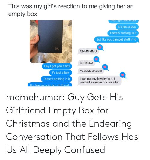Christmas, Confused, and Girls: This was my  girl's reaction to me giving her an  empty box  ey 1 got you a Dox  It's just a box  There's nothing in it  But like you can put stuff in it  ONMMMMG  DJSKSNA  Hey I got you a box  It's just a box  YESSSS BABE!!!  I can put my jewelry in it,  wanted a simple box for a bit  There's nothing in it  But like you can put stuff in it memehumor:  Guy Gets His Girlfriend Empty Box for Christmas and the Endearing Conversation That Follows Has Us All Deeply Confused