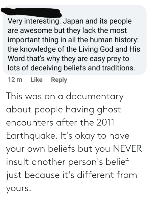 Belief: This was on a documentary about people having ghost encounters after the 2011 Earthquake. It's okay to have your own beliefs but you NEVER insult another person's belief just because it's different from yours.