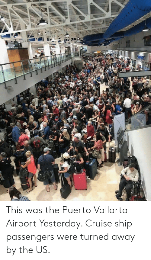 Passengers: This was the Puerto Vallarta Airport Yesterday. Cruise ship passengers were turned away by the US.