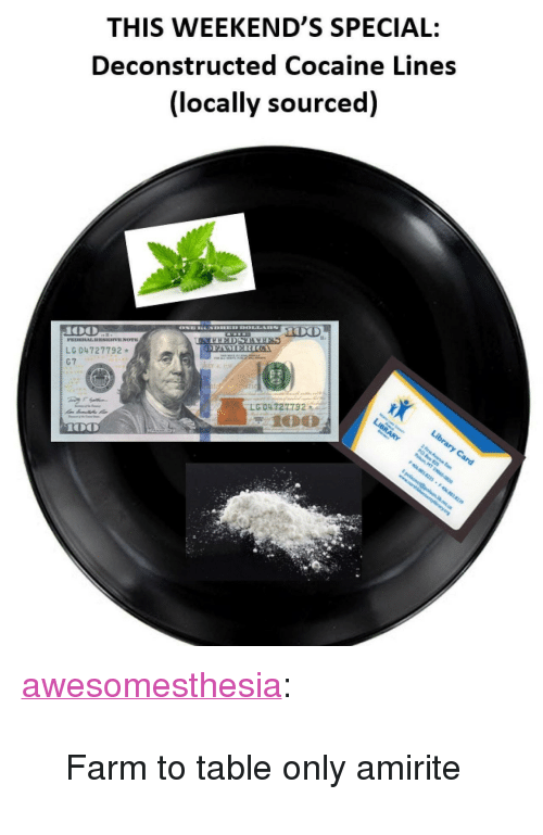 """Tumblr, Blog, and Cocaine: THIS WEEKEND'S SPECIAL:  Deconstructed Cocaine Lines  (locally sourced)  LG 04727792  LG,04727732 <p><a href=""""http://awesomesthesia.tumblr.com/post/172671416007/farm-to-table-only-amirite"""" class=""""tumblr_blog"""">awesomesthesia</a>:</p>  <blockquote><p>Farm to table only amirite</p></blockquote>"""