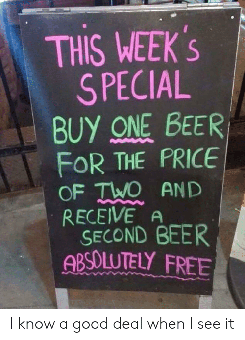One Beer: THIS WEEK's  S PECIAL  BUY ONE BEER  FOR THE PRICE  OF TWO AND  RECEIVE A  SECOND BEER  ABSOLUTELY FREE I know a good deal when I see it