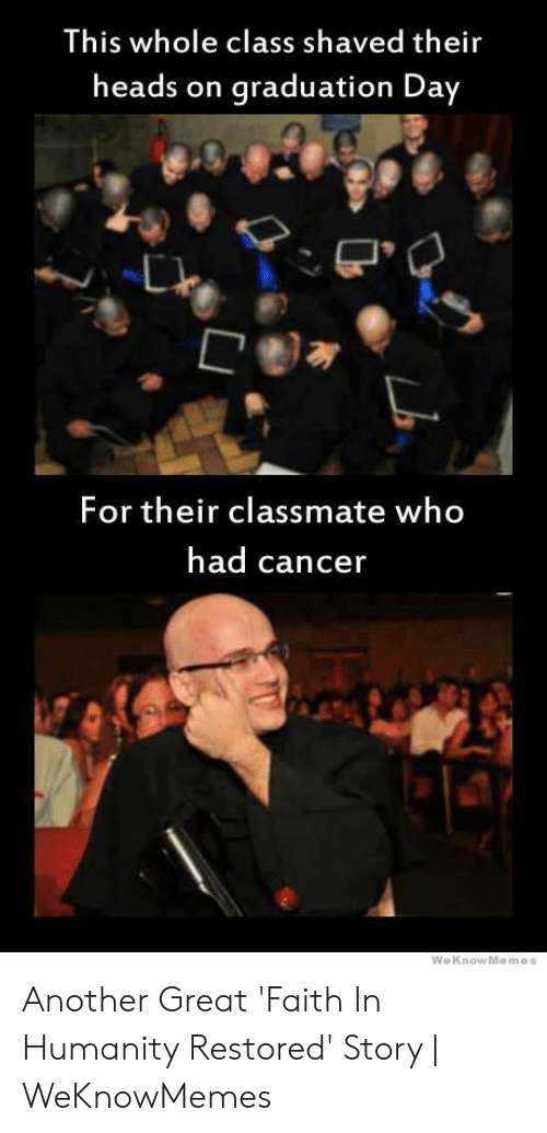 Faith Meme: This whole class shaved their  heads on  graduation Day  For their classmate who  had cancer  WeKnowMemes Another Great 'Faith In Humanity Restored' Story | WeKnowMemes