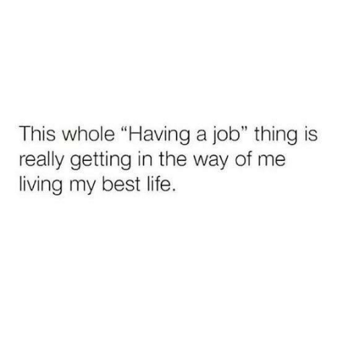 """Dank, Life, and Best: This whole """"Having a job"""" thing is  really getting in the way of me  living my best life"""