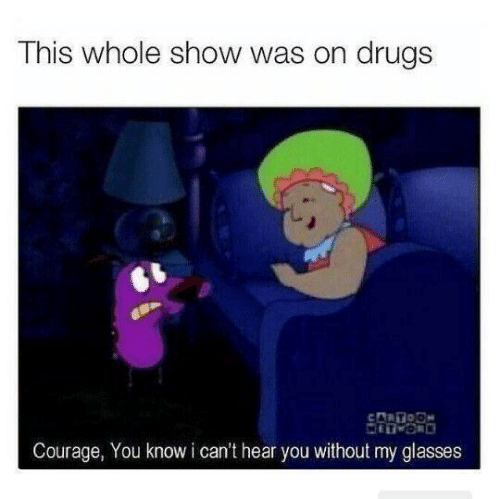 Drugs, Glasses, and Courage: This whole show was on drugs  CARTODN  Courage, You know i can't hear you without my glasses