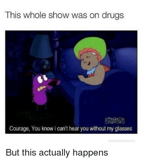 Drugs, Glasses, and Courage: This whole show was on drugs  Courage, You know i can't hear you without my glasses But this actually happens