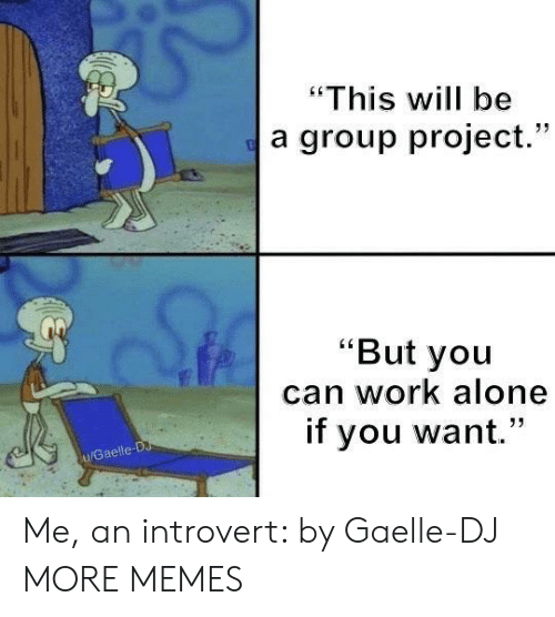 """an introvert: """"This will be  a group project.""""  """"But you  can work alone  if you want.""""  u/Gaelle-D Me, an introvert: by Gaelle-DJ MORE MEMES"""