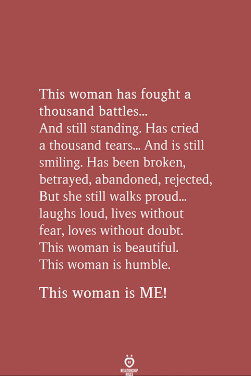 Beautiful, Humble, and Proud: This woman has fought a  thousand battles...  And still standing. Has cried  a thousand tears... And is still  smiling. Has been broken  betrayed, abandoned, rejected,  But she still walks proud...  laughs loud, lives without  fear, loves without doubt.  This woman is beautiful.  This woman is humble.  This woman is ME!  RELA