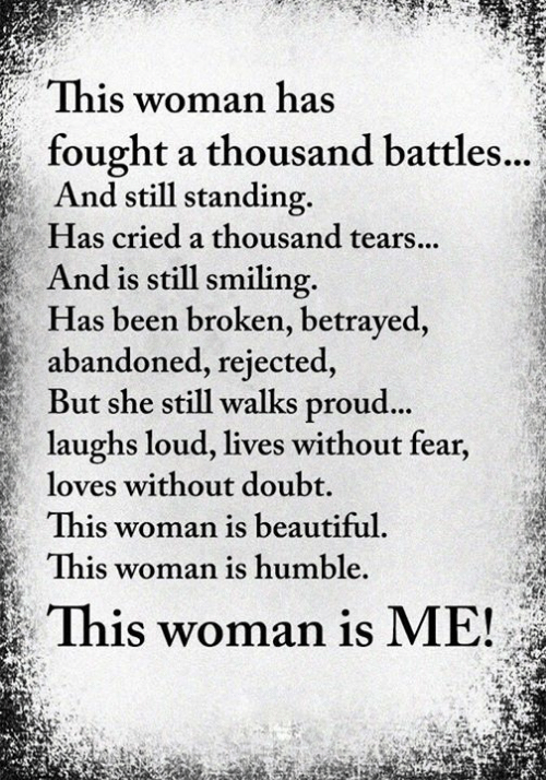abandoned: This woman has  fought a thousand battles...  And still standing.  Has cried a thousand tears...  And is still smiling  Has been broken, betrayed,  abandoned, rejected,  But she still walks proud...  laughs loud, lives without fear,  loves without doubt.  This woman is beautiful.  This woman is humble.  This woman is ME!