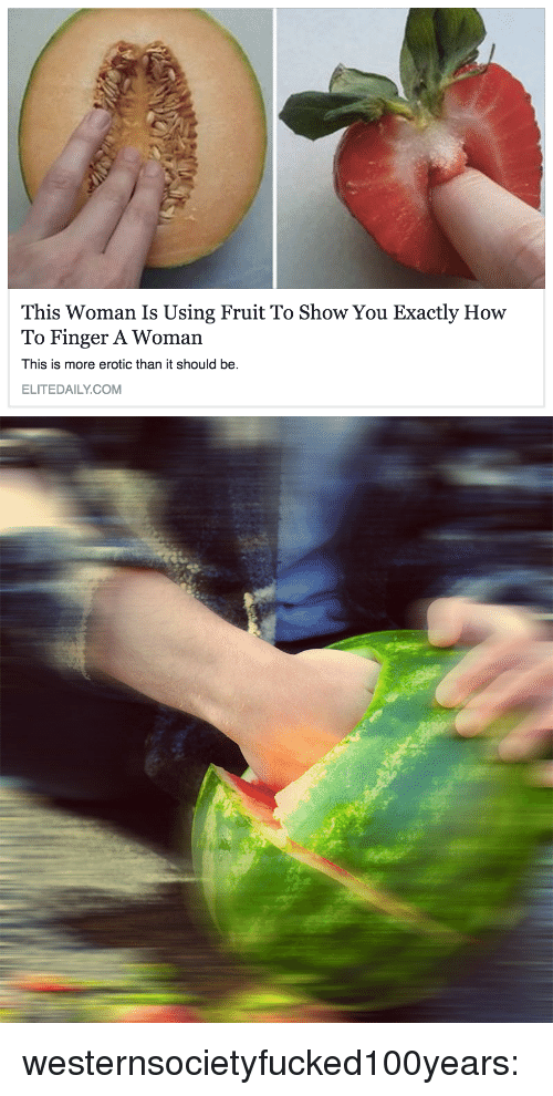 Tumblr, Blog, and How To: This Woman Is Using Fruit To Show You Exactly How  To Finger A Woman  This is more erotic than it should be.  ELITEDAILY.COM westernsocietyfucked100years: