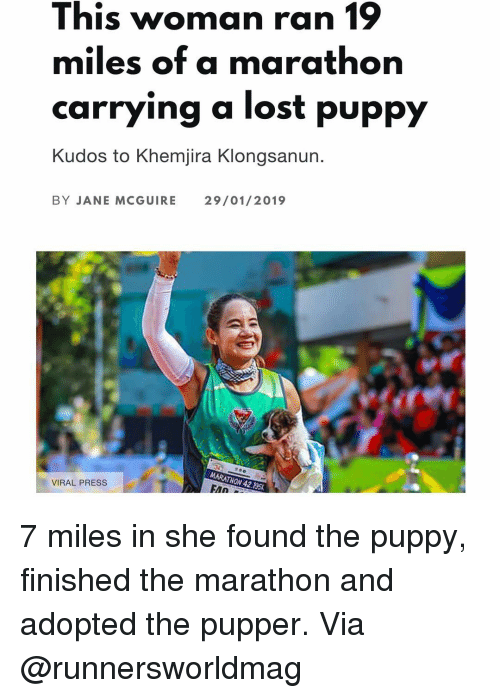 Memes, Lost, and Puppy: This woman ran 19  miles of a marathon  carrying a lost puppy  Kudos to Khemjira Klongsanun.  BY JANE MCGUIRE  29/01/2019  MARATHON 42.195  VIRAL PRESS 7 miles in she found the puppy, finished the marathon and adopted the pupper. Via @runnersworldmag