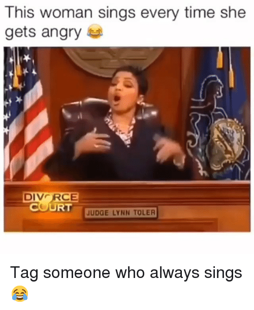 Memes, Time, and Tag Someone: This woman sings every time she  gets angry  DIVCRCE  COURT  UDGE LYNN TOLER Tag someone who always sings 😂