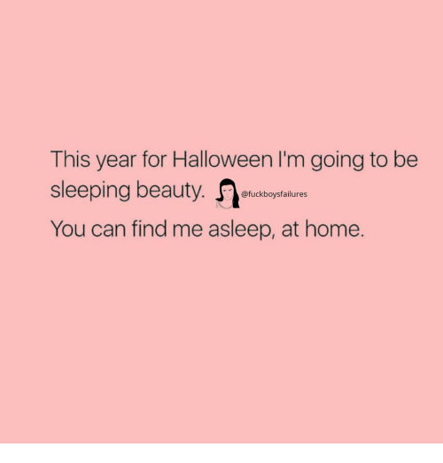 Halloween, Sleeping Beauty, and Home: This year for Halloween I'm going to be  sleeping beauty.  You can find me asleep, at home.  @fuckboysfailures