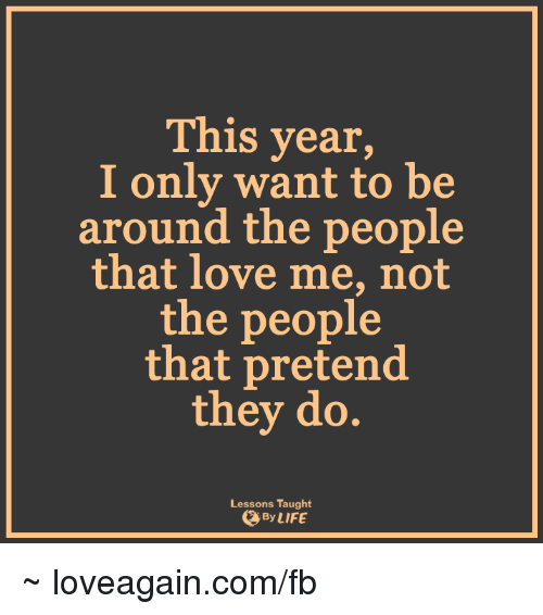 Lessoned: This year  I only want to be  around the people  that love me, not  the people  that pretend  they do.  Lessons Taught  By LIFE ~ loveagain.com/fb