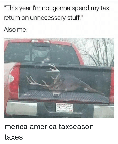 """America, Memes, and Taxes: """"This year I'm not gonna spend my tax  return on unnecessary stuff.""""  Also me: merica america taxseason taxes"""