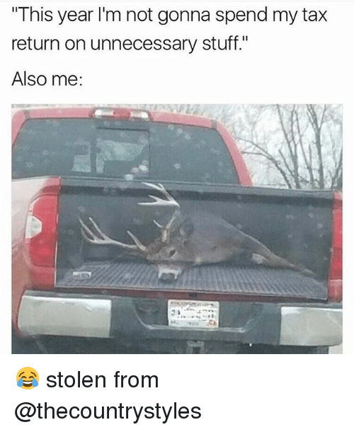 """Memes, Stuff, and Tax Return: """"This year I'm not gonna spend my tax  return on unnecessary stuff.""""  Also me: 😂 stolen from @thecountrystyles"""