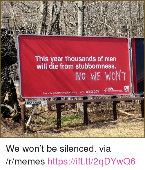 """Memes, Lamar, and Via: This year thousands of men  will die from stubbornness.  NO WE WONT  Learn the preventive medicaltestsyou need.ahrq.gov  4懋  LAMAR  I5201 <p>We won't be silenced. via /r/memes <a href=""""https://ift.tt/2qDYwQ6"""">https://ift.tt/2qDYwQ6</a></p>"""