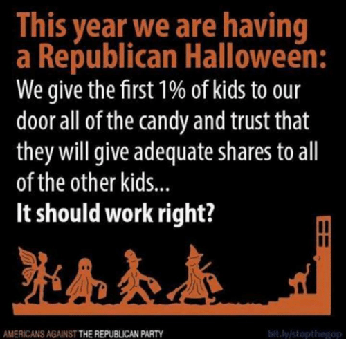 Republican Party: This year we are having  a Republican Halloween:  We give the first 1% of kids to our  door all of the candy and trust that  they will give adequate shares to all  of the other kids...  It should work right?  il  AMERICANS AGAINST THE REPUBLICAN PARTY  bit.ly/stopthegop