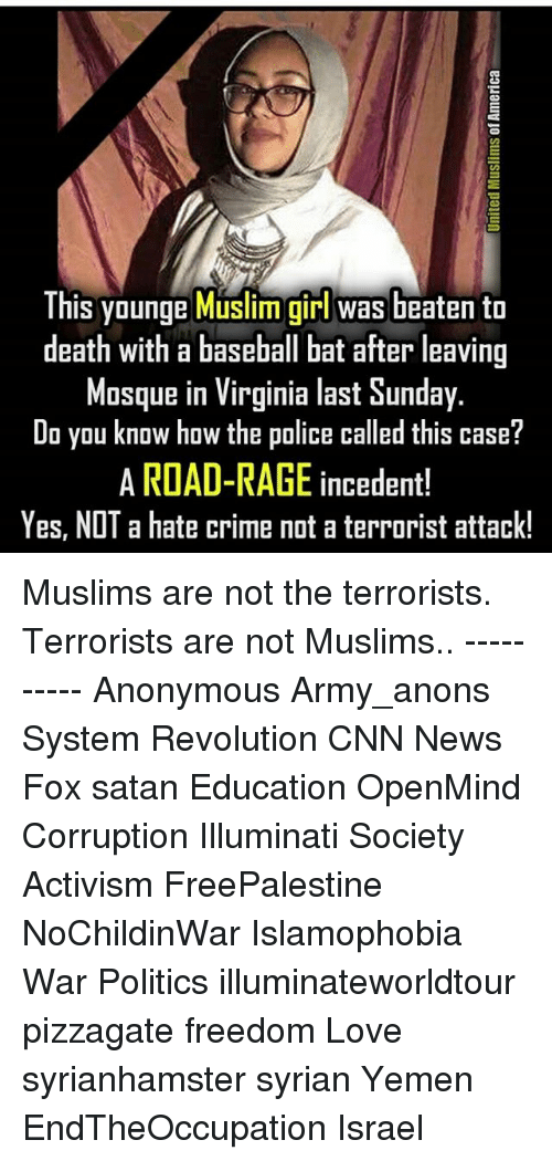 anonymouse: This younge Muslim girl was beaten to  death with a baseball bat after leaving  Mosque in Virginia last Sunday.  Do you know how the police called this case?  A ROAD-RAGE incedent!  Yes, NOT a hate crime not a terrorist attack! Muslims are not the terrorists. Terrorists are not Muslims.. ---------- Anonymous Army_anons System Revolution CNN News Fox satan Education OpenMind Corruption Illuminati Society Activism FreePalestine NoChildinWar Islamophobia War Politics illuminateworldtour pizzagate freedom Love syrianhamster syrian Yemen EndTheOccupation Israel