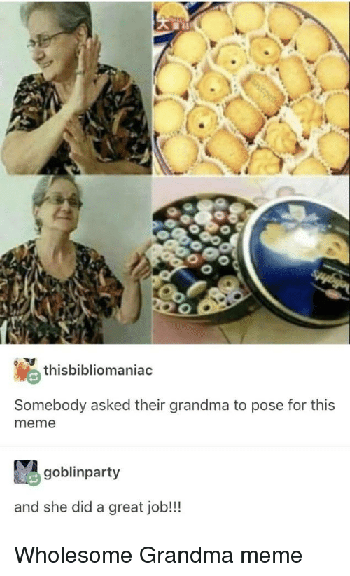 Grandma, Meme, and Wholesome: thisbibliomaniac  Somebody asked their grandma to pose for this  meme  goblinparty  and she did a great job!!! Wholesome Grandma meme