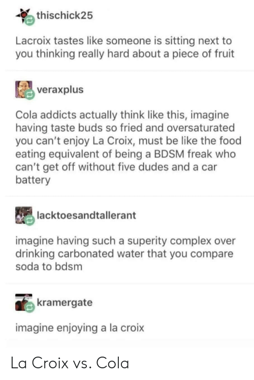 Be Like, Complex, and Drinking: thischick25  Lacroix tastes like someone is sitting next to  you thinking really hard about a piece of fruit  veraxplus  Cola addicts actually think like this, imagine  having taste buds so fried and oversaturated  you can't enjoy La Croix, must be like the food  eating equivalent of being a BDSM freak who  can't get off without five dudes and a car  battery  lacktoesandtallerant  imagine having such a superity complex over  drinking carbonated water that you compare  soda to bdsm  kramergate  imagine enjoying a la croix La Croix vs. Cola