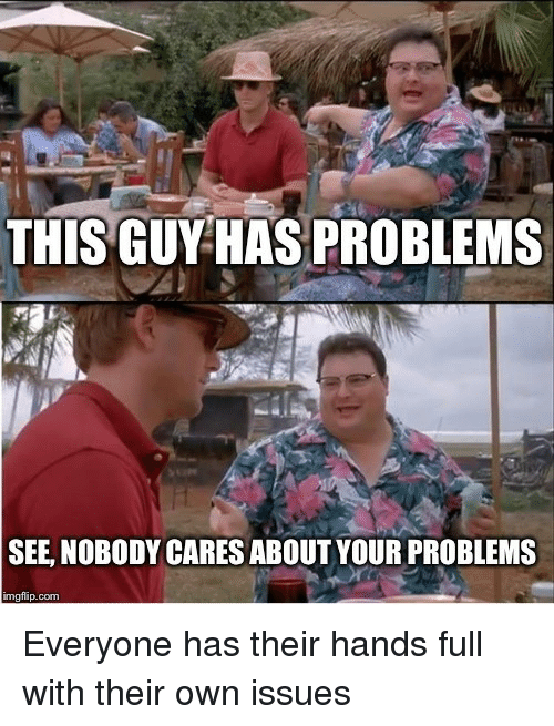 see nobody cares: THISGUY HAS PROBLEMS  SEE, NOBODY CARES ABOUT YOUR PROBLEMS  imgflip.com Everyone has their hands full with their own issues