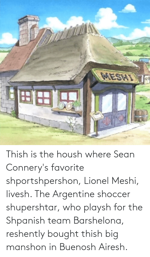 argentine: Thish is the housh where Sean Connery's favorite shportshpershon, Lionel Meshi, livesh. The Argentine shoccer shupershtar, who playsh for the Shpanish team Barshelona, reshently bought thish big manshon in Buenosh Airesh.