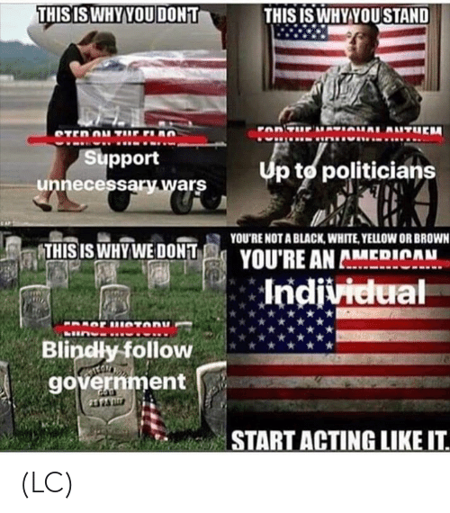 black & white: THISISWHY YOU DONT  THISIS WHY YOU STAND  Support  unnecessary wars  Up to politicians  YOU'RE NOT A BLACK, WHITE, YELLOW OR BROWN  THIS IS WHYWE DONT  YOU'RE AN AMEDICAH  Blindly follow  government  START ACTING LIKEIT (LC)