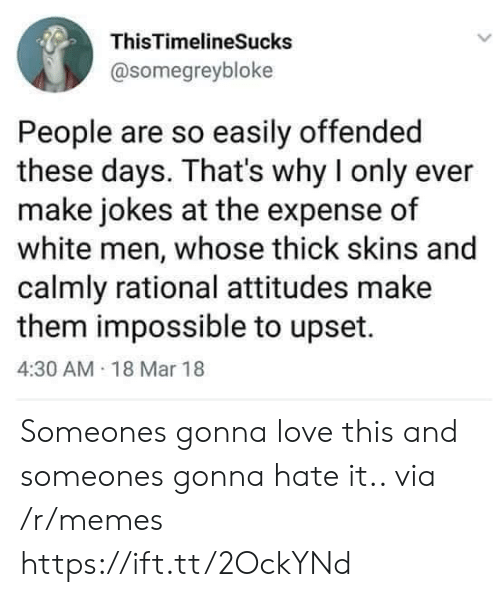 Love, Memes, and Jokes: ThisTimelineSucks  @somegreybloke  People are so easily offended  these days. That's why I only ever  make jokes at the expense of  white men, whose thick skins and  calmly rational attitudes make  them impossible to upset.  4:30 AM 18 Mar 18 Someones gonna love this and someones gonna hate it.. via /r/memes https://ift.tt/2OckYNd