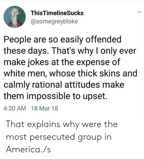 Expense: ThisTimelineSucks  @somegreybloke  People are so easily offended  these days. That's why I only ever  make jokes at the expense of  white men, whose thick skins and  calmly rational attitudes make  them impossible to upset.  4:30 AM 18 Mar 18 That explains why were the most persecuted group in America./s
