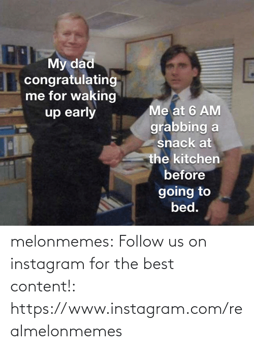 Going To Bed: THMy dad  congratulating  me for waking  up early  Me at 6 AM  grabbing a  snack at  the kitchen  before  going to  bed. melonmemes:  Follow us on instagram for the best content!: https://www.instagram.com/realmelonmemes