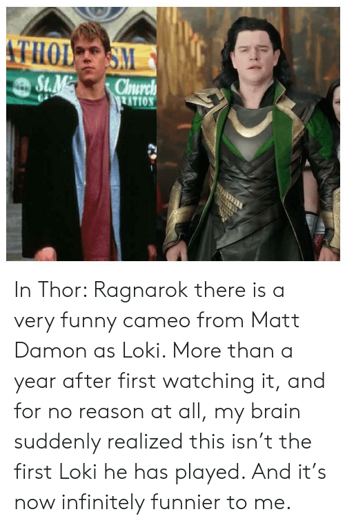 very funny: THOL S  S.M  St.M  Chnurch  ATION  LEER In Thor: Ragnarok there is a very funny cameo from Matt Damon as Loki. More than a year after first watching it, and for no reason at all, my brain suddenly realized this isn't the first Loki he has played. And it's now infinitely funnier to me.