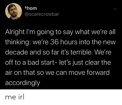 accordingly: thom  @scarecrowbar  Alright I'm going to say what we're al  thinking: we're 36 hours into the new  decade and so far it's terrible. We're  off to a bad start- let's just clear the  air on that so we can move forward  accordingly me irl