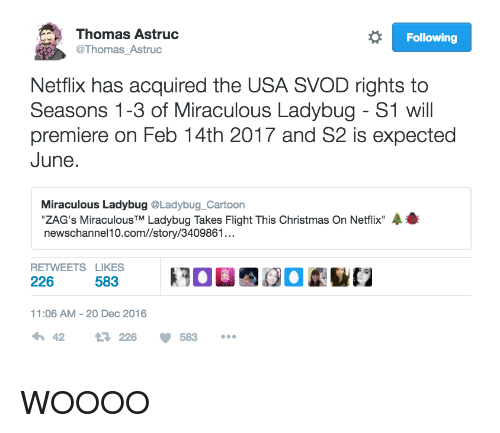 """Woooo: Thomas Astruc  Thomas_Astruc  Following  Netflix has acquired the USA SVOD rights to  Seasons 1-3 of Miraculous Ladybug - S1 will  premiere on Feb 14th 2017 and S2 is expected  June.  Miraculous Ladybug @Ladybug_Cartoon  """"ZAG's Miraculous™ Ladybug Takes Flight This Christmas On Netflix""""展番  newschannel10.com//story/3409861...  2002  RETWEETS LIKES  226  11:06 AM-20 Dec 2016  わ42 226 583 WOOOO"""