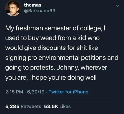 Signing: thomas  @Barknado69  My freshman semester of college, I  used to buy weed from a kid who  would give discounts for shit like  signing pro environmental petitions and  going to protests. Johnny, wherever  you are, I hope you're doing well  2:15 PM 6/30/19 · Twitter for iPhone  5,285 Retweets 53.5K Likes