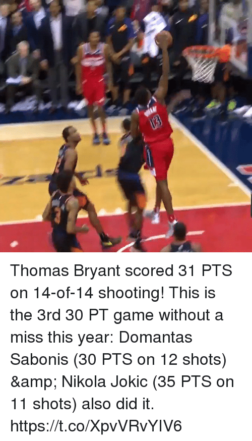 Memes, Game, and 🤖: Thomas Bryant scored 31 PTS on 14-of-14 shooting!   This is the 3rd 30 PT game without a miss this year: Domantas Sabonis (30 PTS on 12 shots) & Nikola Jokic (35 PTS on 11 shots) also did it.   https://t.co/XpvVRvYIV6