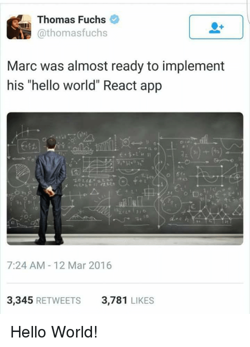 """Hello, World, and Programmer Humor: Thomas Fuchs  @thomasfuchs  Marc was almost ready to implement  his """"hello world"""" React app  2z  艺41.  7:24 AM-12 Mar 2016  3,345 RETWEETS  3,781 LIKES Hello World!"""