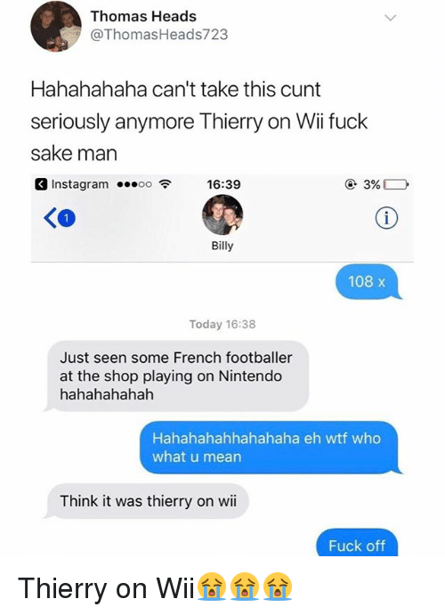 footballer: Thomas Heads  @ThomasHeads723  Hahahahaha can't take this cunt  seriously anymore Thierry on Wii fuck  sake marn  3 Instagram 16:3  Instagram ...。。令  16:39  KO  Billy  108 x  Today 16:38  Just seen some French footballer  at the shop playing on Nintendo  hahahahahah  Hahahahahhahahaha eh wtf who  what u mean  Think it was thierry on wii  Fuck off Thierry on Wii😭😭😭