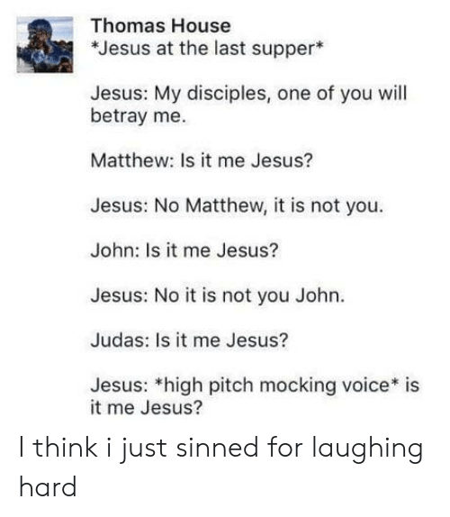 Judas: Thomas House  *Jesus at the last supper  Jesus: My disciples, one of you will  betray me.  Matthew: Is it me Jesus?  Jesus: No Matthew, it is not you  John: Is it me Jesus?  Jesus: No it is not you John.  Judas: Is it me Jesus?  Jesus: *high pitch mocking voice* is  it me Jesus? I think i just sinned for laughing hard