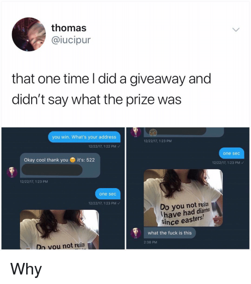 Memes, Thank You, and Cool: thomas  iucipur  that one time l did a giveaway and  didn't say what the prize was  you win. What's your address  12/22/17, 1:23 PM  12/22/17, 1:22 PM  one sec  Okay cool thank you  it's: 522  12/22/17, 1:23 PM  12/22/17, 1:23 PM  one sec  12/22/17, 1:23 PM  Do you not realiz  have had diame  Since easters?  what the fuck is this  2:38 PM  Dn vou not realiz Why
