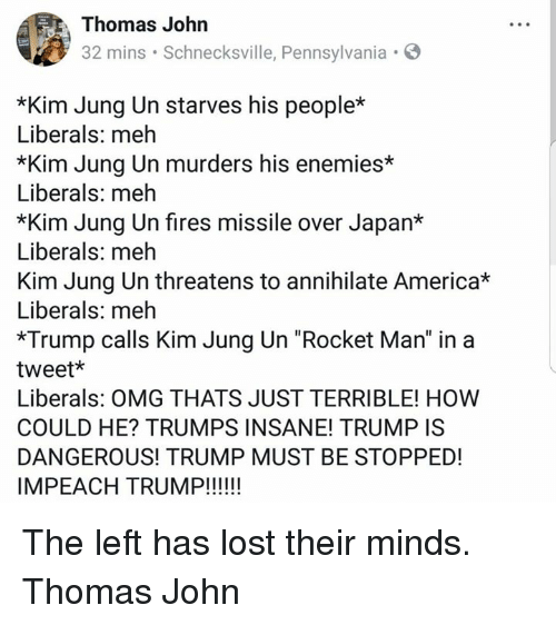 "America, Meh, and Memes: Thomas John  32 mins Schnecksville, Pennsylvania.  *Kim Jung Un starves his people*  Liberals: meh  *Kim Jung Un murders his enemies*  Liberals: meh  *Kim Jung Un fires missile over Japan*  Liberals: meh  Kim Jung Un threatens to annihilate America*  Liberals: meh  *Trump calls Kim Jung Un ""Rocket Man"" in a  tweet*  Liberals: OMG THATS JUST TERRIBLE! HOW  COULD HE? TRUMPS INSANE! TRUMP IS  DANGEROUS! TRUMP MUST BE STOPPED! The left has lost their minds.  Thomas John"
