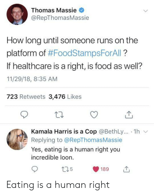 harris: Thomas Massie  @RepThomasMassie  How long until someone runs on the  platform of #FoodStampsForAll?  If healthcare is a right, is food as well?  11/29/18, 8:35 AM  723 Retweets 3,476 Likes  Kamala Harris is a Cop @BethLy.. 1h  Replying to @RepThomas Massie  Yes, eating is a human right you  incredible loon  t35  189 Eating is a human right