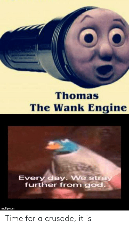 every day: Thomas  The Wank Engine  Every day. We stray  further from god.  imgflip.com Time for a crusade, it is