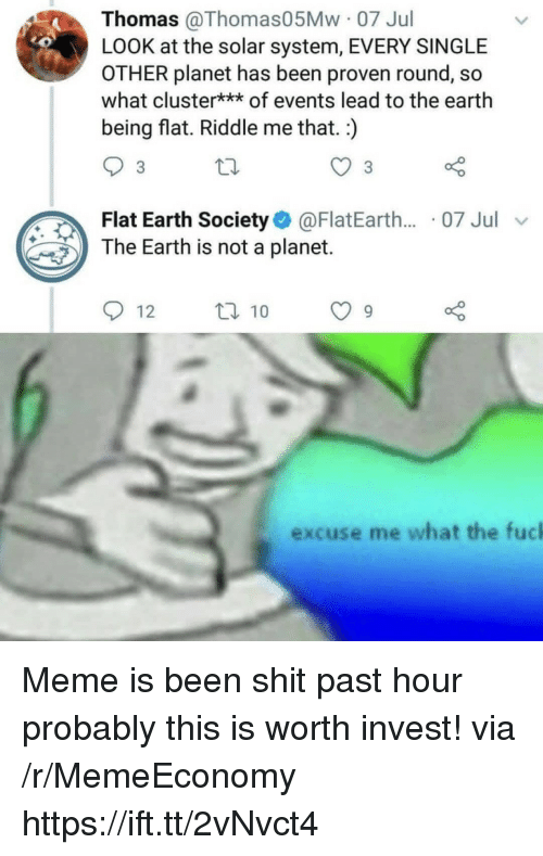 Meme, Shit, and Earth: Thomas @Thomas05Mw 07 Jul  LOOK at the solar system, EVERY SINGLE  OTHER planet has been proven round, so  what cluster*** of events lead to the earth  being flat. Riddle me that.:)  3  Flat Earth Society@FlatEarth.. 07 Jul  The Earth is not a planet.  excuse me what the fucl Meme is been shit past hour probably this is worth invest! via /r/MemeEconomy https://ift.tt/2vNvct4