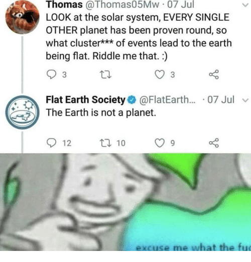 flat earth society: Thomas @Thomas05Mw 07 Jul  LOOK at the solar system, EVERY SINGLE  OTHER planet has been proven round, so  what cluster*** of events lead to the earth  being flat. Riddle me that. )  3  Flat Earth Society@FlatEarth.... 07 Jul v  The Earth is not a planet.  912  ロ10  excuse me what the fu