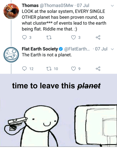 flat earth society: Thomas @Thomas05Mw 07 Jul  LOOK at the solar system, EVERY SINGLE  OTHER planet has been proven round, so  what cluster** of events lead to the earth  being flat. Riddle me that.:)  Flat Earth Society@FlatEarth... 07 Jul v  The Earth is not a planet.  12  0 10  o 0  time to leave this planet